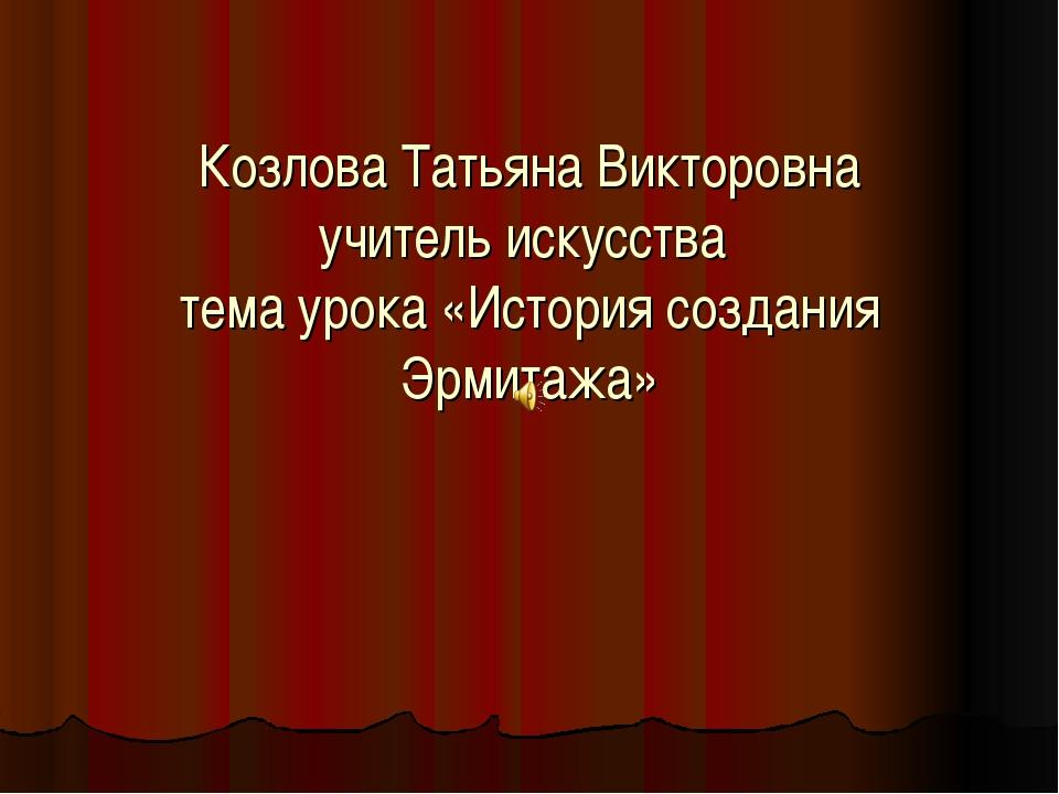 Козлова Татьяна Викторовна учитель искусства тема урока «История создания Эрм...