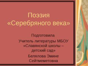 Поэзия «Серебряного века» Подготовила Учитель литературы МБОУ «Славянской шко