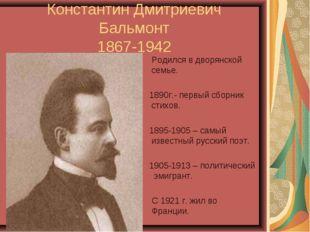 Константин Дмитриевич Бальмонт 1867-1942 Родился в дворянской семье. 1890г.-