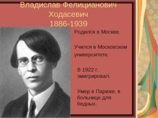 Владислав Фелицианович Ходасевич 1886-1939 Родился в Москве. Учился в Московс