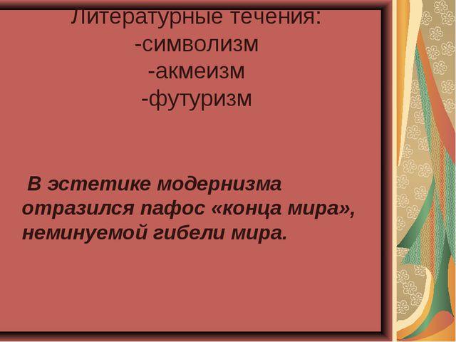 Литературные течения: -символизм -акмеизм -футуризм В эстетике модернизма отр...