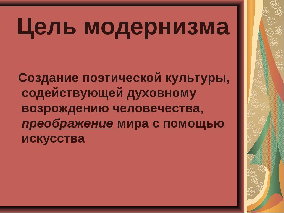 Цель модернизма Создание поэтической культуры, содействующей духовному возрож...