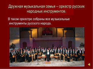 Дружная музыкальная семья – оркестр русских народных инструментов. В таком ор