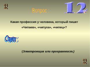 Какая профессия у человека, который пишет «Чипаев», «чипуха», «чипец»? (Элект