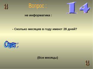 -Сколько месяцев в году имеют 28 дней? не информатика : (Все месяцы)