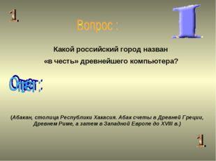 Какой российский город назван «в честь» древнейшего компьютера? (Абакан, стол