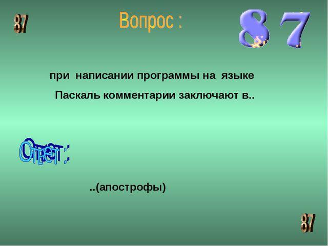 при написании программы на языке Паскаль комментарии заключают в.. ..(апостро...