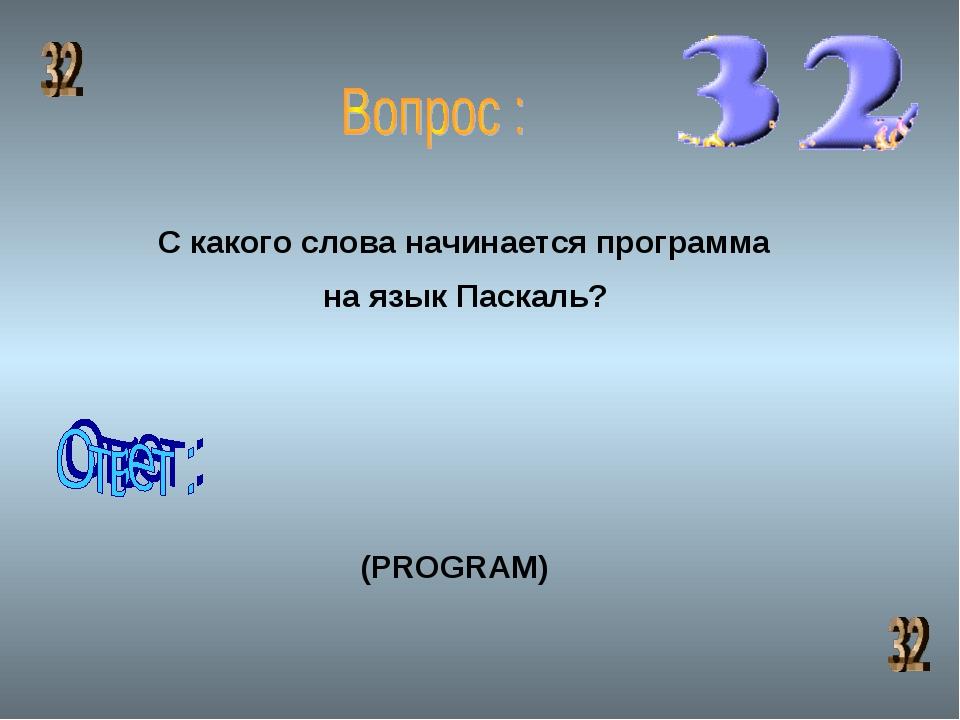 С какого слова начинается программа на язык Паскаль? (PROGRAM)
