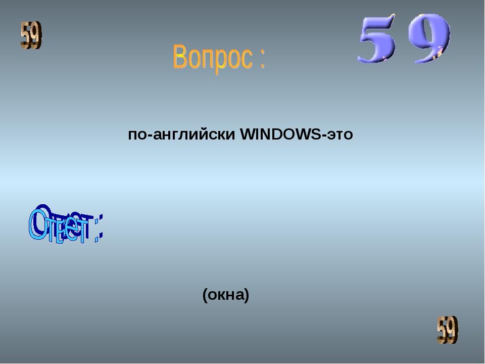 по-английски WINDOWS-это (окна)