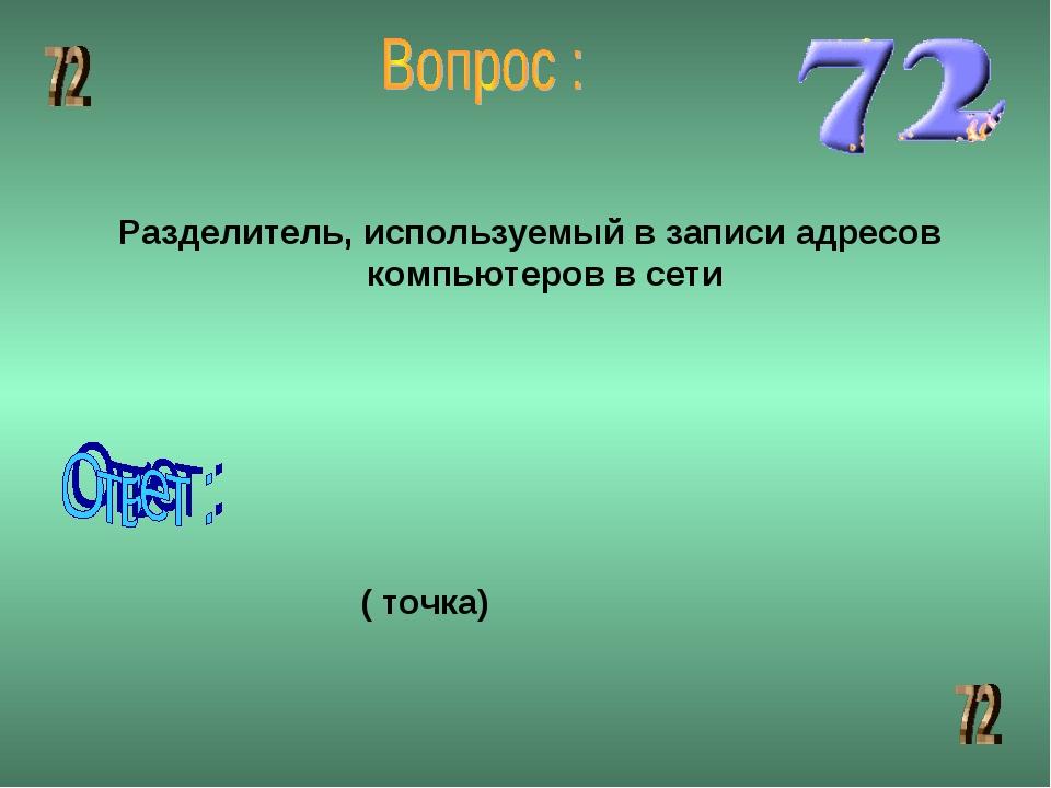 Разделитель, используемый в записи адресов компьютеров в сети ( точка)