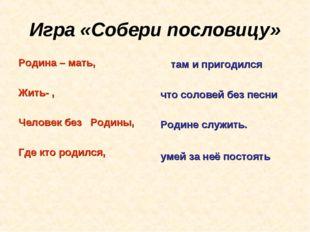 Игра «Собери пословицу» Родина – мать, Жить- , Человек без Родины, Где кто р