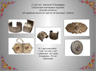 «Қазақтың зергерлік бұйымдары» («Казахские ювелирные изделия» «Kazakh jewelry