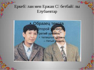 Еркебұлан мен Ержан Сәбетбайұлы Елубаевтар