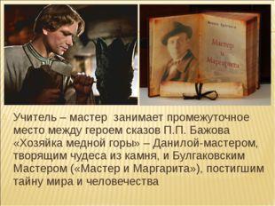 Учитель – мастер занимает промежуточное место между героем сказов П.П. Бажова