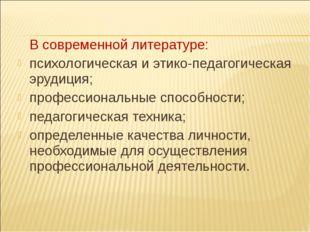 В современной литературе: психологическая и этико-педагогическая эрудиция; п