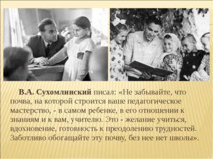 В.А.Сухомлинский писал: «Не забывайте, что почва, на которой строится ваше