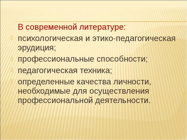 В современной литературе: психологическая и этико-педагогическая эрудиция; п...