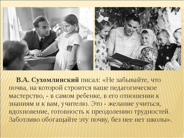 В.А.Сухомлинский писал: «Не забывайте, что почва, на которой строится ваше...