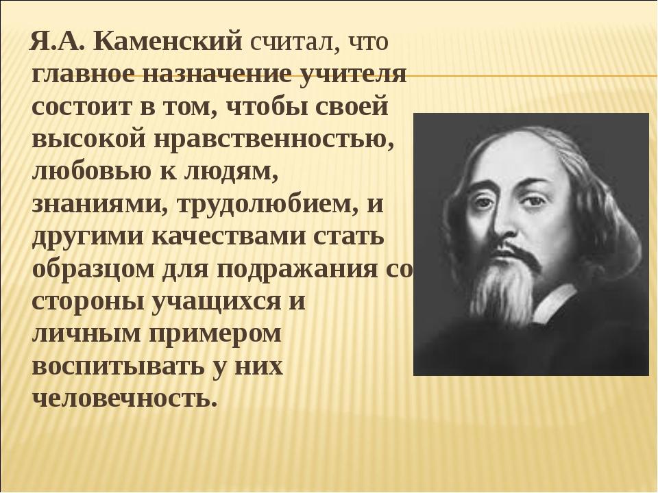 Я.А.Каменский считал, что главное назначение учителя состоит в том, чтобы с...