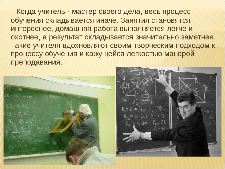 Когда учитель - мастер своего дела, весь процесс обучения складывается иначе...