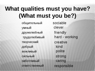What qualities must you have? (What must you be?) sociable clever friendly ha