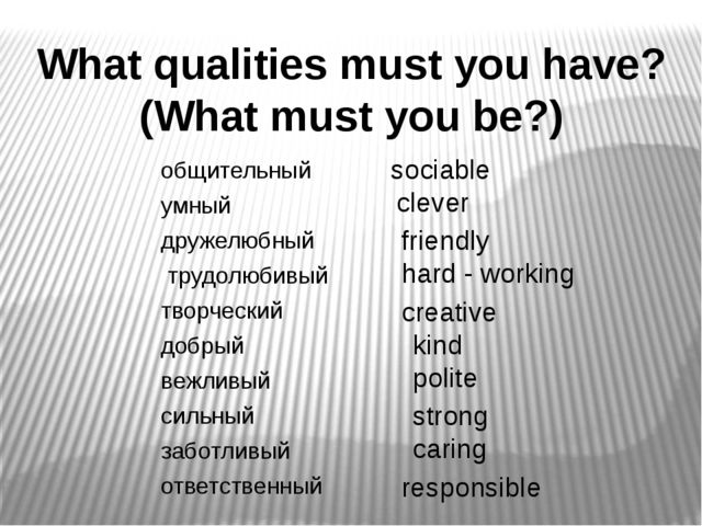 What qualities must you have? (What must you be?) sociable clever friendly ha...