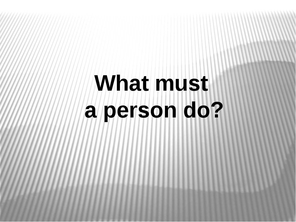 What must a person do?