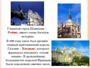 Главный город Шампани – Реймс, имеет очень богатую историю. В 496 году здесь