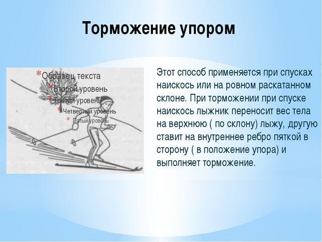 Торможение упором Этот способ применяется при спусках наискось или на ровном...