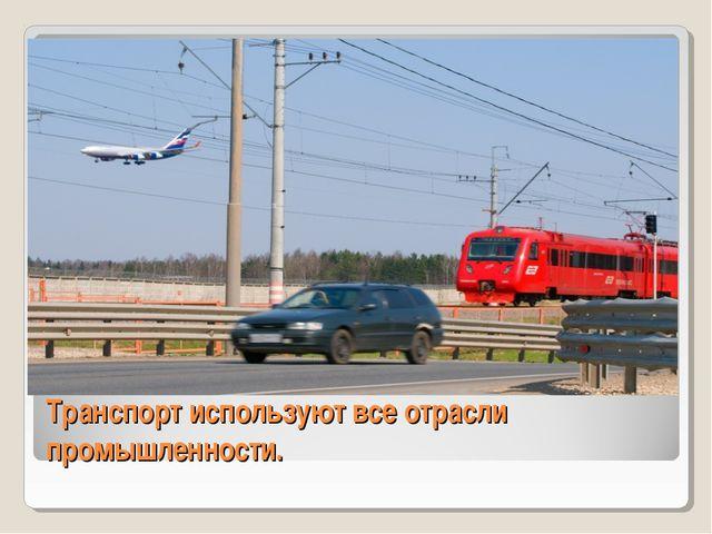 Транспорт используют все отрасли промышленности.