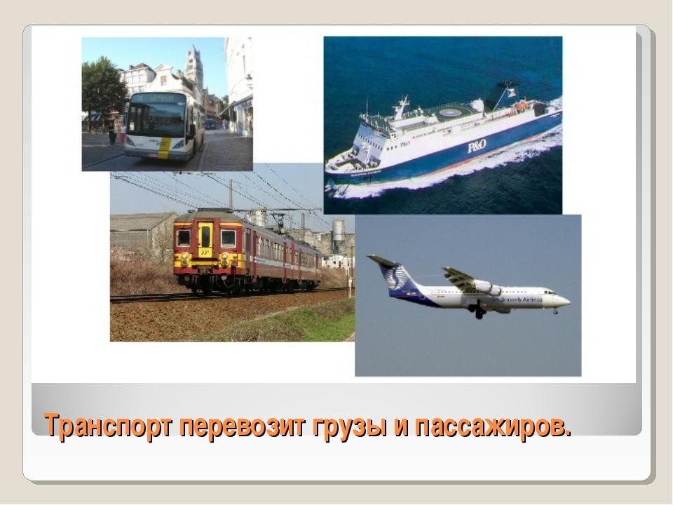 Транспорт перевозит грузы и пассажиров.
