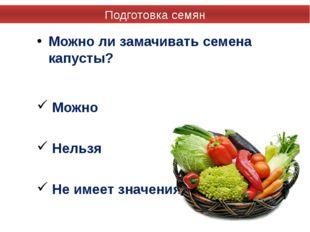Можно ли замачивать семена капусты? Можно Нельзя Не имеет значения Подготовка