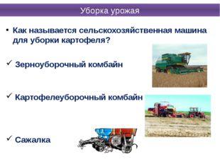Как называется сельскохозяйственная машина для уборки картофеля? Зерноуборочн