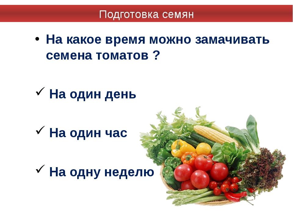 На какое время можно замачивать семена томатов ? На один день На один час На...