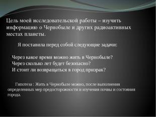 Цель моей исследовательской работы – изучить информацию о Чернобыле и других