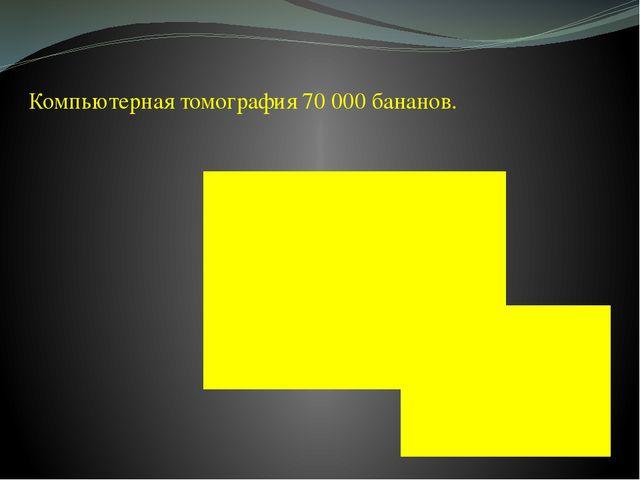 Компьютерная томография 70 000 бананов.