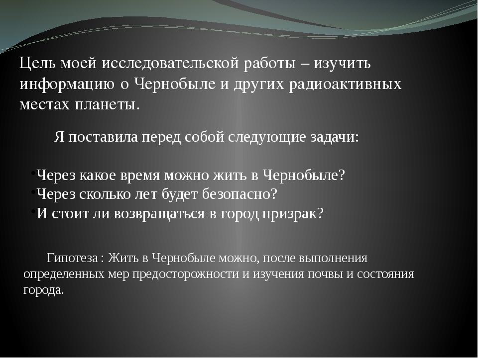 Цель моей исследовательской работы – изучить информацию о Чернобыле и других...
