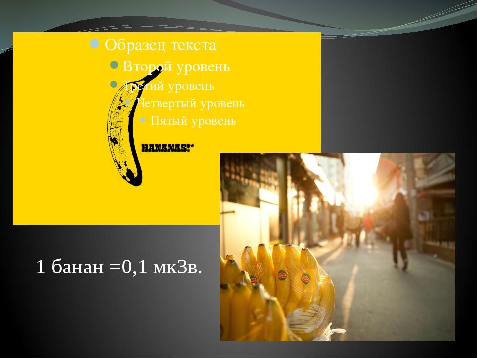 1 банан =0,1 мкЗв.