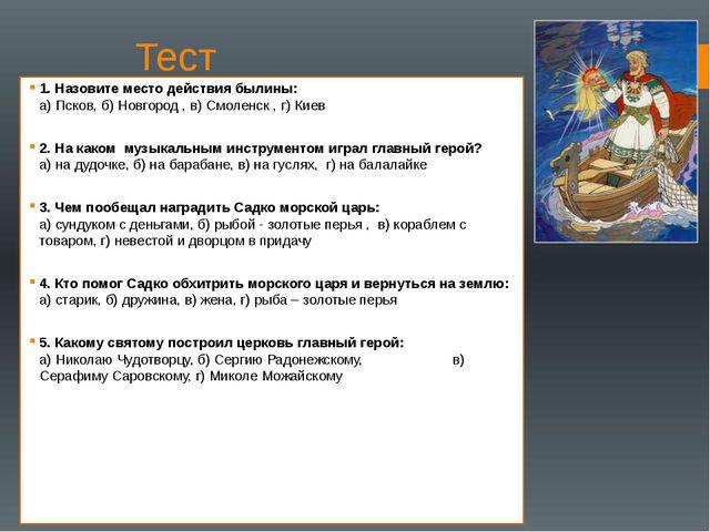 Тест 1. Назовите место действия былины: а) Псков, б) Новгород , в) Смоленск ,...