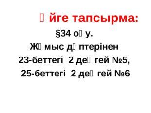 Үйге тапсырма: §34 оқу. Жұмыс дәптерінен 23-беттегі 2 деңгей №5, 25-беттегі