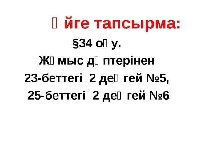 Үйге тапсырма: §34 оқу. Жұмыс дәптерінен 23-беттегі 2 деңгей №5, 25-беттегі...