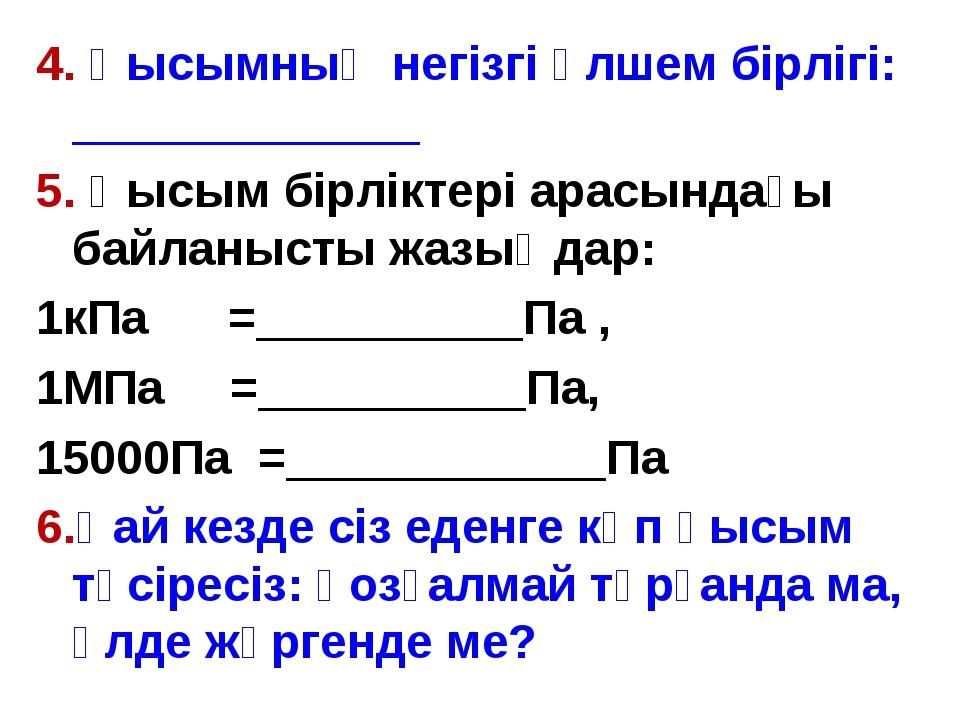 4. Қысымның негізгі өлшем бірлігі: _____________ 5. Қысым бірліктері арасында...