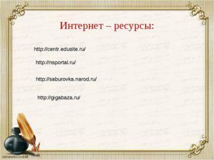 Интернет – ресурсы: http://centr.edusite.ru/ http://nsportal.ru/ http://sabur