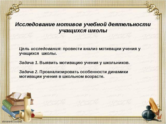 Исследование мотивов учебной деятельности учащихся школы Цель исследования: п...