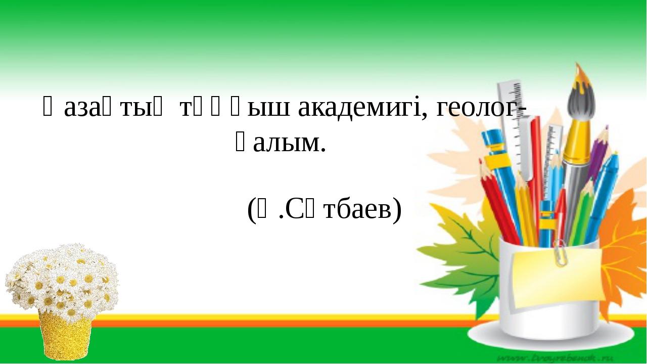 Қазақтың тұңғыш академигі, геолог-ғалым. (Қ.Сәтбаев)