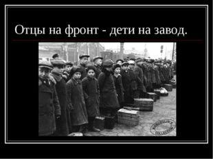 Отцы на фронт - дети на завод.