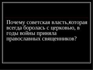 Почему советская власть,которая всегда боролась с церковью, в годы войны прин