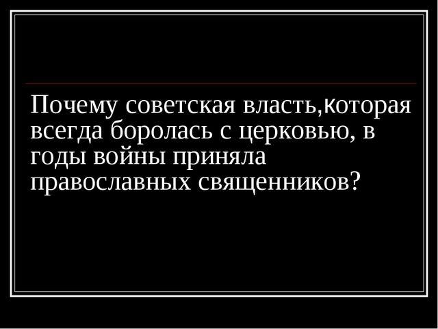 Почему советская власть,которая всегда боролась с церковью, в годы войны прин...