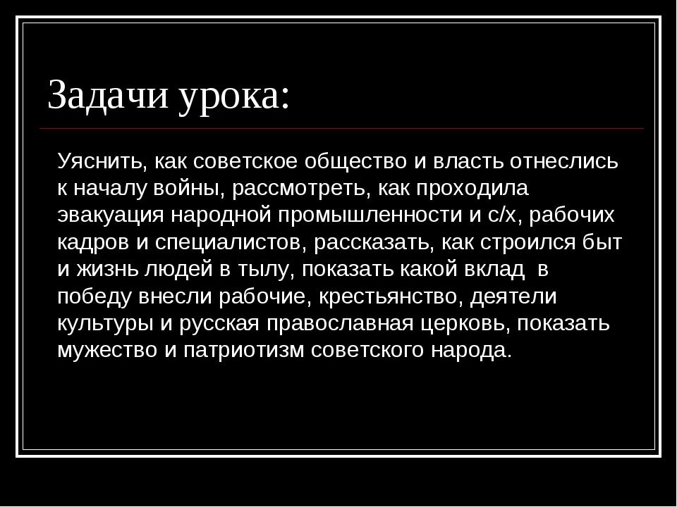 Задачи урока: Уяснить, как советское общество и власть отнеслись к началу вой...