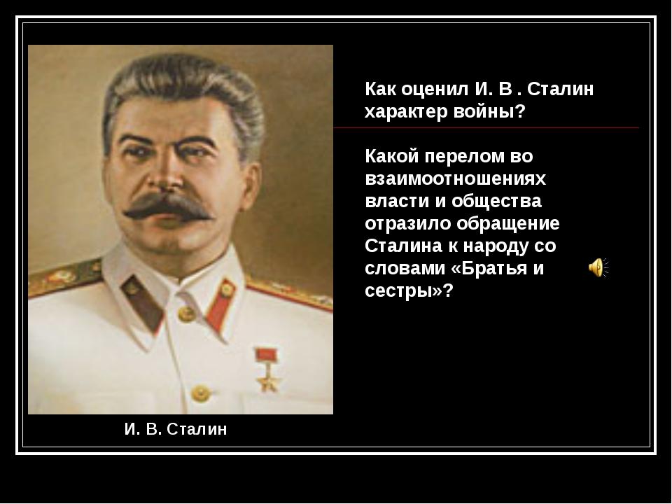 Как оценил И. В . Сталин характер войны? Какой перелом во взаимоотношениях вл...